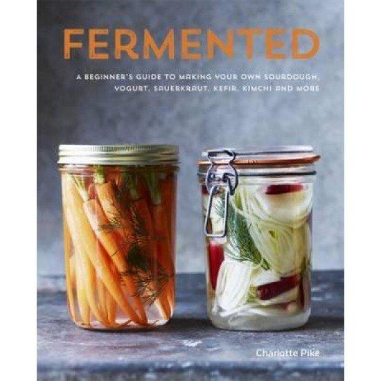 Fermented A Beginners Guide to Making Your Own Sourdough, Yogurt, Sauerkraut, Kefir, Kimchi and More