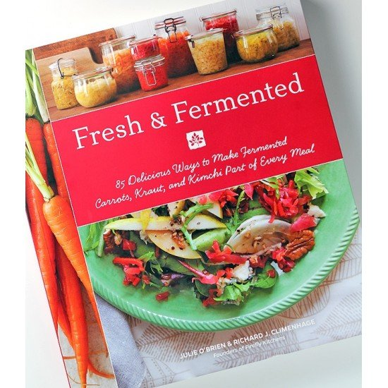 Fresh & Fermented 58 Delicious Ways to Make Fermented Carrots, Kraut and Kimchi Part of Every Meal by Julie OBrien and Richard J. Climenhage